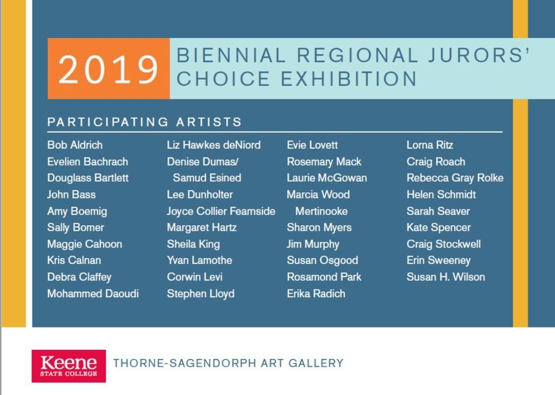 Very happy to be able to show a large painting in this Biennial. See the painting in the next post! Friday, June 21, 5-7 p.m. Artists' reception and jurors' awards for 2019 Biennial Regional Jurors' Choice Exhibition – ALL WELCOME Sunday, September 29, 3-5 p.m. Exhibition closing reception, People's Choice Award, and informal jurors' gallery talk – ALL WELCOME June 22 – September 29, 2019 2019 Biennial Regional Jurors' Choice Exhibition An exhibition of works by 37 area artists selected by Karina Kelley and Bill Stelling of Kelley Stelling Contemporary in Manchester, NH, that offers an overview of current artistic activity in our region. Jurors' awards presented at the opening reception; People's Choice Award presented on the last day of the exhibition along with an informal talk by the two jurors.